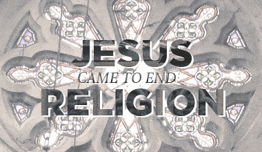 Jesus Came to End Religion